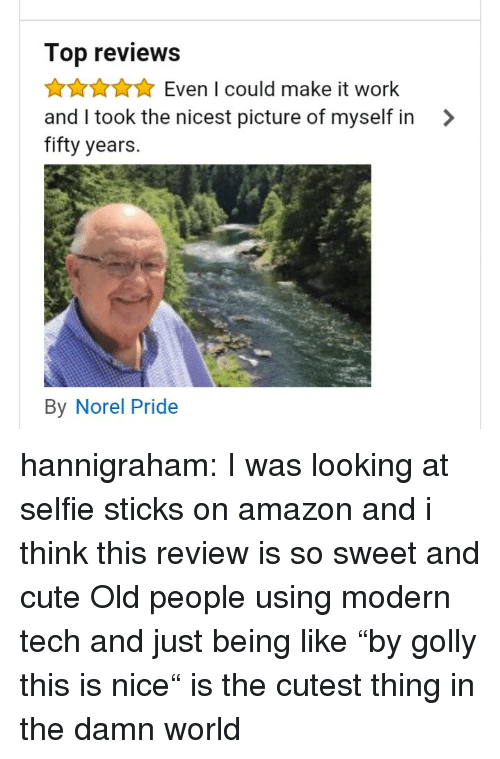 """Selfie Sticks: Top reviews  AAuEven I could make it work  and I took the nicest picture of myself in >  fifty years.  By Norel Pride hannigraham:  I was looking at selfie sticks on amazon and i think this review is so sweet and cute   Old people using modern tech and just being like """"by golly this is nice"""" is the cutest thing in the damn world"""