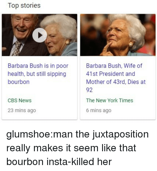 Sipping: Top stories  Barbara Bush is in poor  health, but still sipping  bourbon  Barbara Bush, Wife of  41st President and  Mother of 43rd, Dies at  92  The New York Times  6 mins ago  CBS News  23 mins ago glumshoe:man the juxtaposition really makes it seem like that bourbon insta-killed her