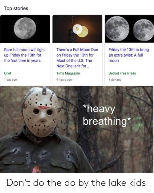 Detroit, Friday, and Cnet: Top stories  Friday the 13th to bring  Rare full moon will light  up Friday the 13th for  the first time in years  There's a Full Moon Due  on Friday the 13th for  Most of the U.S. The  an extra twist: A full  moon  Next One Isn't for...  Cnet  Detroit Free Press  Time Magazine  1 day ago  1 day ago  9 hours ago  heavy  breathing* Don't do the do by the lake kids