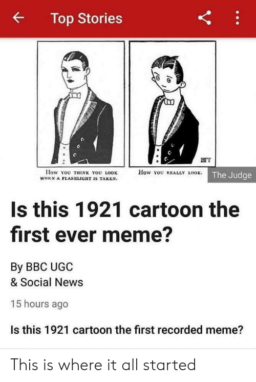Meme, News, and Taken: Top Stories  FT  How You REALLY LOOK. The Judge  How You THINK YOU LOOK  WHEN A FLASHLIGHT IS TAKEN.  Is this 1921 cartoon the  first ever meme?  By BBC UGC  & Social News  15 hours ago  Is this 1921 cartoon the first recorded meme?  Y This is where it all started