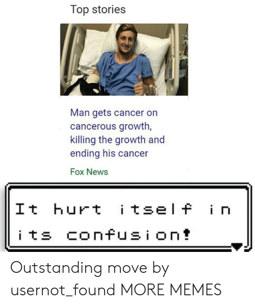 Dank, Memes, and News: Top stories  Man gets cancer on  cancerous growth  killing the growth and  ending his cancer  Fox News  It hurt i tsel f i n Outstanding move by usernot_found MORE MEMES