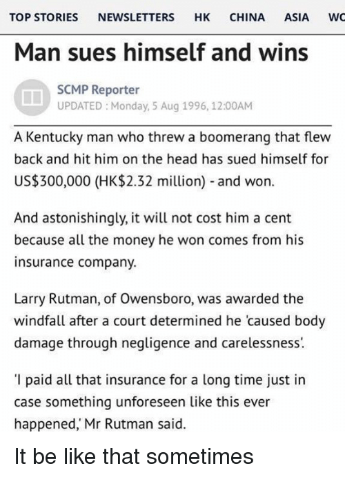 Be Like, Head, and Money: TOP STORIES NEWSLETTERS HK CHINA ASIA WC  Man sues himself and wins  SCMP Reporter  UPDATED Monday, 5 Aug 1996, 12:00AM  A Kentucky man who threw a boomerang that flew  back and hit him on the head has sued himself for  US$300,000 (HK$2.32 million) and won.  And astonishingly, it will not cost him a cent  because all the money he won comes from his  insurance company.  Larry Rutman, of Owensboro, was awarded the  windfall after a court determined he 'caused body  damage through negligence and carelessness  'I paid all that insurance for a long time just in  case something unforeseen like this ever  happened, Mr Rutman said. It be like that sometimes