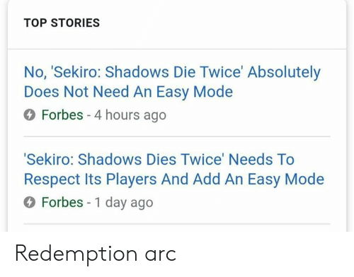 Respect, Video Games, and Forbes: TOP STORIES  No, 'Sekiro: Shadows Die Twice' Absolutely  Does Not Need An Easy Modee  O Forbes -4 hours ago  Sekiro: Shadows Dies Twice' Needs To  Respect Its Players And Add An Easy Mode  O Forbes - 1 day ago Redemption arc