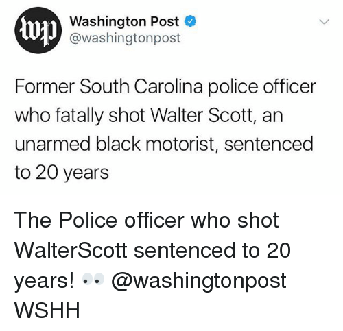 Memes, Police, and Wshh: top  Washington Post  @washingtonpost  Former South Carolina police officer  who fatally shot Walter Scott, an  unarmed black motorist, sentenced  to 20 years The Police officer who shot WalterScott sentenced to 20 years! 👀 @washingtonpost WSHH