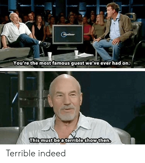 Indeed, Topgear, and This: TopGear  You're the most famous guest we've ever had on.  This must be a terribleshowthen Terrible indeed