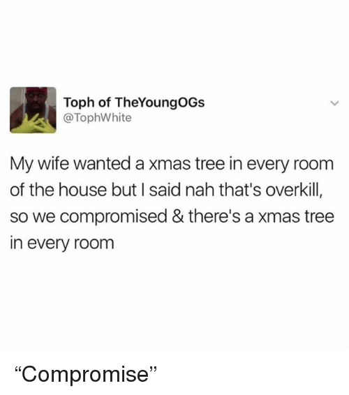 "Memes, House, and Tree: Toph of TheYoungOGs  @TophWhite  My wife wanted a xmas tree in every room  of the house but I said nah that's overkill,  so we compromised & there's a xmas tree  in every room ""Compromise"""