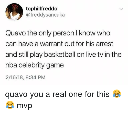 Basketball, Memes, and Nba: tophillfreddo  @freddysaneaka  Quavo the only person I know who  can have a warrant out for his arrest  and still play basketball on live tv in the  nba celebrity game  2/16/18, 8:34 PM quavo you a real one for this 😂😂 mvp