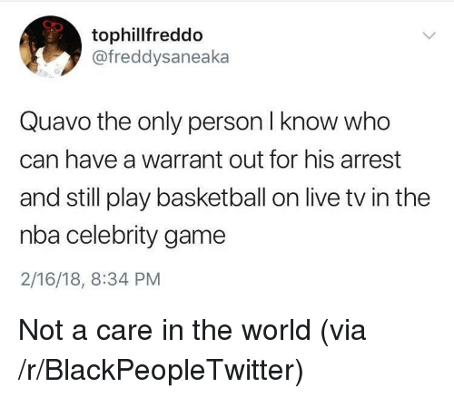 Basketball, Blackpeopletwitter, and Nba: tophillfreddo  @freddysaneaka  Quavo the only person I know who  can have a warrant out for his arrest  and still play basketball on live tv in the  nba celebrity game  2/16/18, 8:34 PM <p>Not a care in the world (via /r/BlackPeopleTwitter)</p>