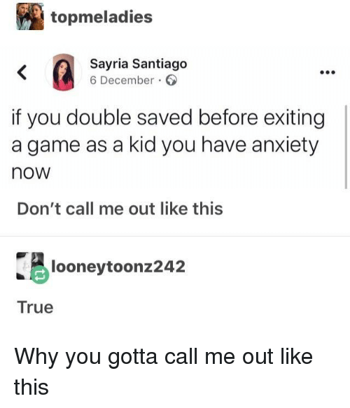 True, Anxiety, and Game: topmeladies  Sayria Santiago  6 December  if you double saved before exiting  a game as a kid you have anxiety  now  Don't call me out like this  looneytoonz242  True Why you gotta call me out like this