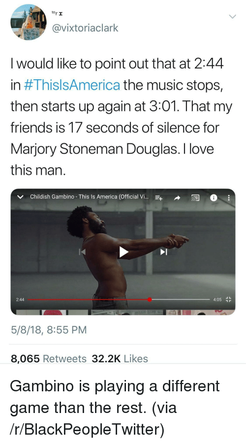 America, Blackpeopletwitter, and Childish Gambino: tor I  @vixtoriaclark  I would like to point out that at 2:44  n # 1 hISISAmerica the music stops,  then starts up again at 3:01. That my  friendS IS T/ seconds of Silence for  Marjory Stoneman Douglas. I love  this man  v Childish Gambino- This Is America (Official V  2:44  4:05 r  5/8/18, 8:55 PM  8,065 Retweets 32.2K Likes <p>Gambino is playing a different game than the rest. (via /r/BlackPeopleTwitter)</p>