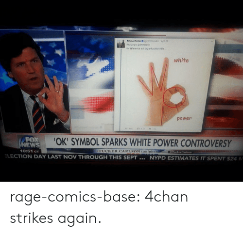 Electioneer: tor reeience a1 rp eoucstonrese  white  power  FOX  NEWS  10:51 cT  OK' SYMBOL SPARKS WHITE POWER CONTROVERSY  TUCKER CARISON toniaht  TuckerCarlson  ELECTION DAY LAST NOV THROUGH THIS SEPT  NYPD ESTIMATES IT SPENT $24 M rage-comics-base:  4chan strikes again.