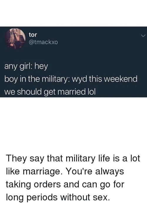 Life, Lol, and Marriage: tor  @tmackxo  any girl: hey  boy in the military: wyd this weekend  we should get married lol They say that military life is a lot like marriage. You're always taking orders and can go for long periods without sex.