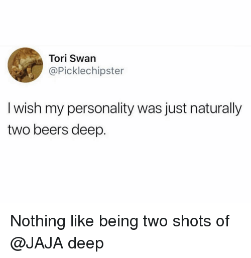 Tori: Tori Swan  @Picklechipster  I wish my personality was just naturally  two beers deep. Nothing like being two shots of @JAJA deep
