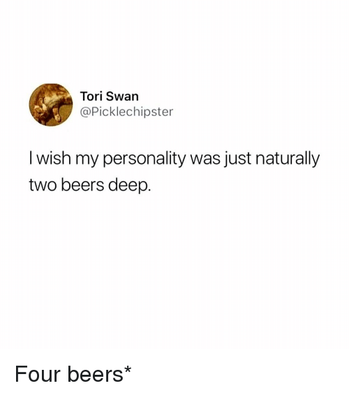 Tori: Tori Swan  @Picklechipster  I wish my personality was just naturally  two beers deep. Four beers*