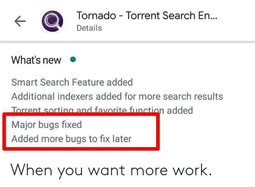 Work, Search, and Tornado: Tornado Torrent Search E...  Details  What's new  Smart Search Feature added  Additional indexers added for more search results  Torrent sorting and favorite function added  Major bugs fixed  Added more bugs to fix later When you want more work.