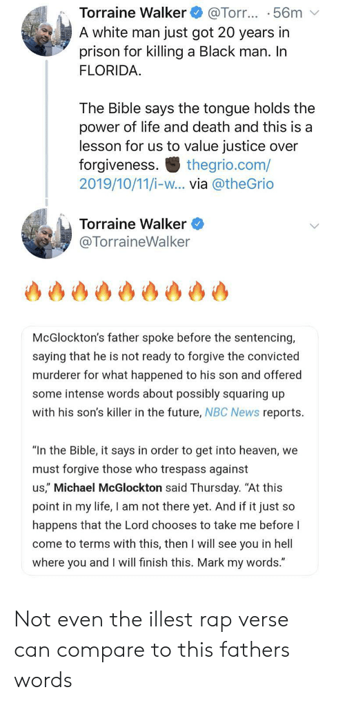 "The Bible: Torraine Walker  A white man just got 20 years in  prison for killing a Black man. In  FLORIDA  @Torr... .56m  The Bible says the tongue holds the  power of life and death and this is a  lesson for us to value justice over  forgiveness  2019/10/11/i-w... via @theGrio  thegrio.com/  Torraine Walker  @TorraineWalker  McGlockton's father spoke before the sentencing,  saying that he is not ready to forgive the convicted  murderer for what happened to his son and offered  some intense words about possibly squaring up  with his son's killer in the future, NBC News reports  ""In the Bible, it says in order to get into heaven, we  must forgive those who trespass against  us,"" Michael McGlockton said Thursday. ""At this  point in my life, I am not there yet. And if it just so  happens that the Lord chooses to take me before I  come to terms with this, then I will see you in hell  where you and I will finish this. Mark my words."" Not even the illest rap verse can compare to this fathers words"