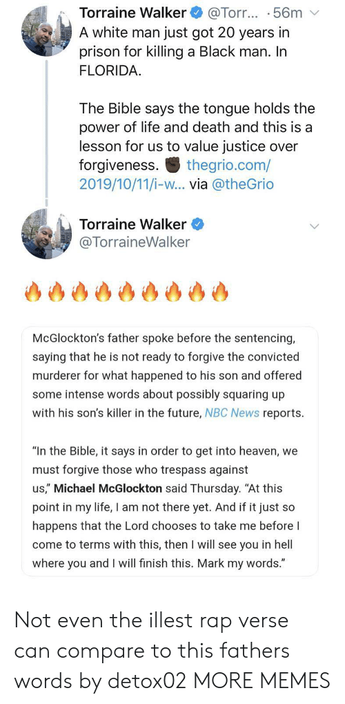 "The Bible: Torraine Walker  A white man just got 20 years in  prison for killing a Black man. In  FLORIDA  @Torr... .56m  The Bible says the tongue holds the  power of life and death and this is a  lesson for us to value justice over  forgiveness  2019/10/11/i-w... via @theGrio  thegrio.com/  Torraine Walker  @TorraineWalker  McGlockton's father spoke before the sentencing,  saying that he is not ready to forgive the convicted  murderer for what happened to his son and offered  some intense words about possibly squaring up  with his son's killer in the future, NBC News reports  ""In the Bible, it says in order to get into heaven, we  must forgive those who trespass against  us,"" Michael McGlockton said Thursday. ""At this  point in my life, I am not there yet. And if it just so  happens that the Lord chooses to take me before I  come to terms with this, then I will see you in hell  where you and I will finish this. Mark my words."" Not even the illest rap verse can compare to this fathers words by detox02 MORE MEMES"