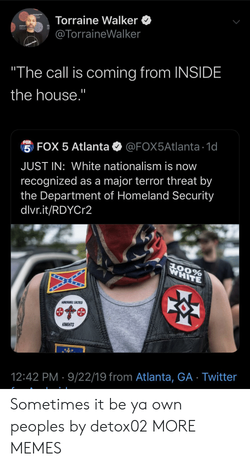 "Nationalism: Torraine Walker  @TorraineWalker  Context Media  ""The call is coming from INSIDE  the house.""  FOX  5 FOX 5 Atlanta  @FOX5Atlanta 1d  JUST IN: White nationalism is now  recognized as a major terror threat by  the Department of Homeland Security  dlvr.it/RDYCr2  WHITE  AOORABLE SACRED  KNIGHTS  12:42 PM 9/22/19 from Atlanta, GA Twitter Sometimes it be ya own peoples by detox02 MORE MEMES"