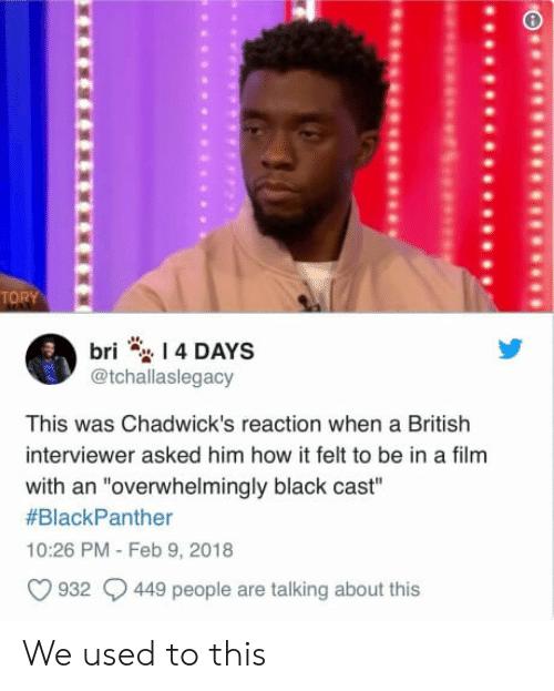 """chadwicks: TORY  bri 4 DAYS  @tchallaslegacy  This was Chadwick's reaction when a British  interviewer asked him how it felt to be in a film  with an """"overwhelmingly black cast""""  #BlackPanther  10:26 PM Feb 9, 2018  932 449 people are talking about this We used to this"""