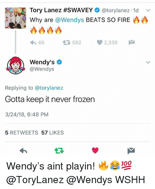 Fire, Frozen, and Memes: Tory Lanez #SWAVEY e) @torylanez. 1d  Why are @Wendys BEATS SO FIRE  v'  49  35922,339  Wendy's  @Wendys  Replying to @torylanez  Gotta keep it never frozen  3/24/18, 6:48 PM  5 RETWEETS 57 LIKES Wendy's aint playin! 🔥😂💯 @ToryLanez @Wendys WSHH