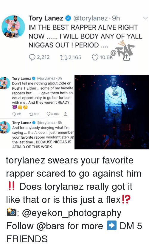 Alive, Flexing, and Friends: Tory Lanez @torylanez . 9h  IM THE BEST RAPPER ALIVE RIGHT  NOW  NIGGAS OUT! PERIOD  I WILL BODY ANY OF YALL  02,212 t 2,165 Ø10.6  Tory Lanez @torylanez 8h  Don't tell me nothing about Cole or  Pusha T Either.. some of my favorite  rappers but I gave them both an  equal opportunity to go bar for bar  with me . And they weren't READY  791 985 4,494 ',  Tory Lanez @torylanez. 8h  And for anybody denying what I'm  saying.. that's cool.. just remember  your favorite rapper wouldn't step up  the last time. BECAUSE NIGGAS IS  AFRAID OF THIS WORk torylanez swears your favorite rapper scared to go against him ‼️ Does torylanez really got it like that or is this just a flex⁉️ 📸: @eyekon_photography Follow @bars for more ➡️ DM 5 FRIENDS