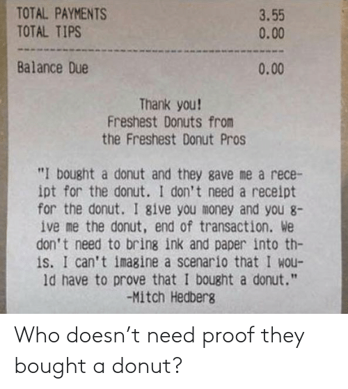 "balance: TOTAL PAYMENTS  TOTAL TIPS  3.55  0.00  Balance Due  0.00  Thank you!  Freshest Donuts from  the Freshest Donut Pros  ""I bought a donut and they gave me a rece-  ipt for the donut. I don't need a receipt  for the donut. I give you money and you 8-  ive me the donut, end of transaction. We  don't need to bring ink and paper into th-  is. I can't imagine a scenario that I wou-  ld have to prove that I bought a donut.""  -Mitch Hedberg Who doesn't need proof they bought a donut?"