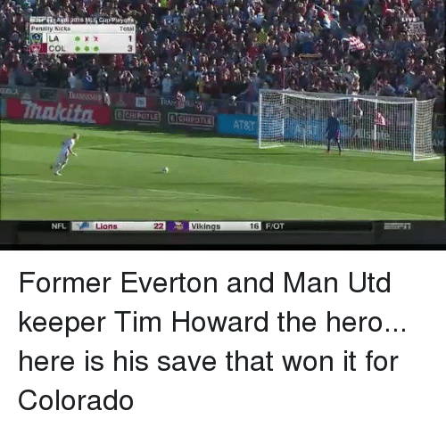 tim howard: Total  Penalty kicks  NFL  S Lions  22 Vikings  6 FIOT Former Everton and Man Utd keeper Tim Howard the hero... here is his save that won it for Colorado