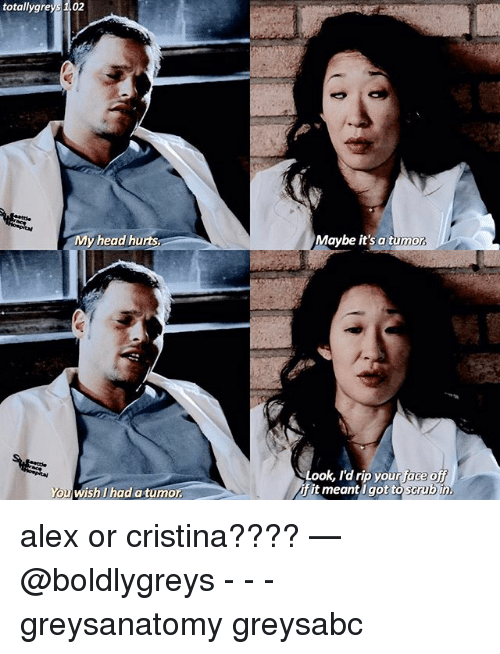mmy: totally gre  02  MMy head hurts  You wish I had a tumo  Maybe it's a tumor  Look, I'd rip your ace  Grubin.  it meant I got to alex or cristina???? — @boldlygreys - - - greysanatomy greysabc