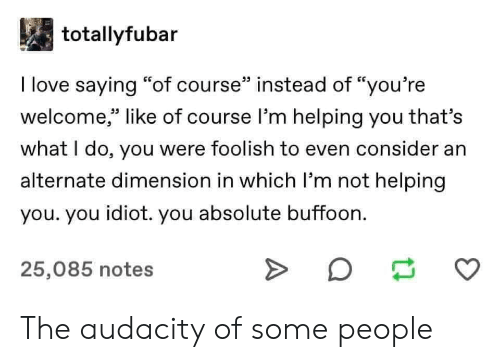 """what i do: totallyfubar  I love saying """"of course"""" instead of """"you're  welcome,"""" like of course l'm helping you that's  33 L.  what I do, you were foolish to even consider an  alternate dimension in which I'm not helping  you. you idiot. you absolute buffoon.  25,085 notes The audacity of some people"""