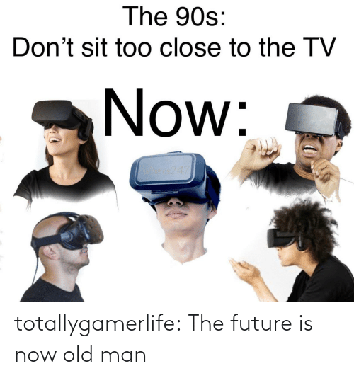 man: totallygamerlife: The future is now old man