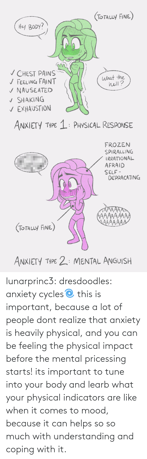 V: (ToTauy FINE)  Hey BODY?  v CHEST PAINS  / FEELING FAINT  V NAUSEATED  v SHAKING  V EXHAUSTION  what the  hell?  ANXIETY TYPE 1: PHYSICAL RESPONSE   FROZEN  SPIRALLING  IRRATIONAL  AFRAID  SELF -  DEPRACATING  AAAAAAAA  AAAAAAA  (TOTALLY FINE)  ANXIETY TYPE 2: MENTAL ANGUISH lunarprinc3: dresdoodles: anxiety cycles🌀  this is important, because a lot of people dont realize that anxiety is heavily physical, and you can be feeling the physical impact before the mental pricessing starts!  its important to tune into your body and learb what your physical indicators are like when it comes to mood, because it can helps so so much with understanding and coping with it.