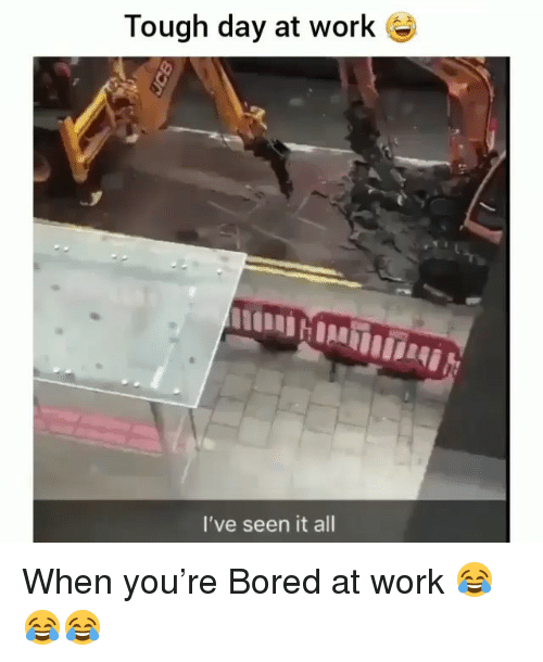 Bored, Memes, and Work: Tough day at work  DHO  I've seen it all When you're Bored at work 😂😂😂