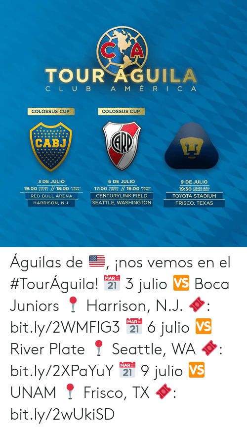 Aguilas: TOUR AGUILA  CLUB AM ÉRIC A  COLOSSUS CUP  COLOSSUS CUP  CABJ  3 DE JULIO  6 DE JULIO  9 DE JULIO  19:00  HORABIO  LOCAL  //18:00  / 19:00 cOM  HORARION  17:00  HORABIO  HORARIO  19:30  HORARIO LOCAL  HORARIO COM  COMX  LOCAL  CENTURYLINK FIELD  TOYOTA STADIUM  RED BULL ARENA  SEATTLE, WASHINGTON  FRISCO, TEXAS  HARRISON, N.J. Águilas de 🇺🇸, ¡nos vemos en el #TourÁguila!   📅 3 julio 🆚 Boca Juniors 📍 Harrison, N.J. 🎟: bit.ly/2WMFlG3  📅 6 julio 🆚 River Plate 📍 Seattle, WA 🎟: bit.ly/2XPaYuY  📅 9 julio 🆚 UNAM 📍 Frisco, TX 🎟: bit.ly/2wUkiSD