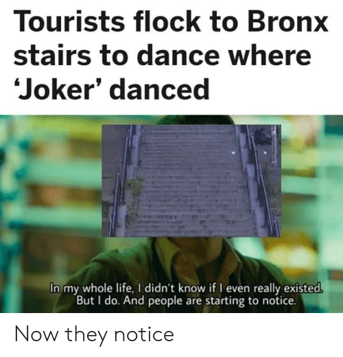 Joker, Life, and Dance: Tourists flock to Bronx  stairs to dance where  Joker' danced  In my whole life, I didn't know if I even really existed.  But I do. And people are starting to notice. Now they notice