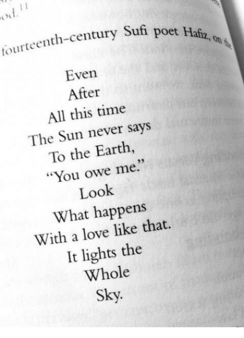 "Love, Earth, and Time: tourteenth-century Sufi  poet Hafz, on  Even  After  All this time  The Sun never says  To the Earth,  ""You owe me.""  Look  What happens  With a love like that.  It lights the  Whole  Sky."