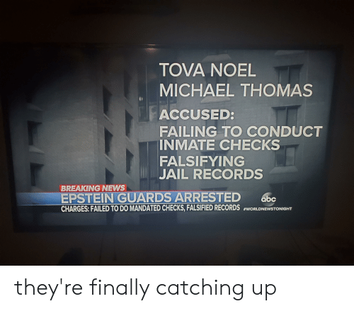 Falsified: TOVA NOEL  MICHAEL THOMAS  ACCUSED:  FAILING TO CONDUCT  INMATE CHECKS  FALSIFYING  JAIL RECORDS  BREAKING NEWS  EPSTEIN GUARDS ARRESTED  CHARGES: FAILED TO DO MANDATED CHECKS,FALSIFIED RECORDS #WORLDNEWSTONIGHT  abc they're finally catching up