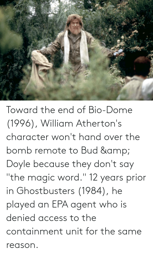 """epa: Toward the end of Bio-Dome (1996), William Atherton's character won't hand over the bomb remote to Bud & Doyle because they don't say """"the magic word."""" 12 years prior in Ghostbusters (1984), he played an EPA agent who is denied access to the containment unit for the same reason."""