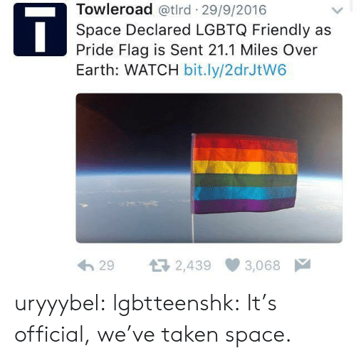 Pride Flags: Towleroad @tlrd 29/9/2016  Space Declared LGBTQ Friendly as  Pride Flag is Sent 21.1 Miles Over  Earth: WATCH bit.ly/2drJtW6  29 2,439 3,068 uryyybel: lgbtteenshk: It's official, we've taken space.