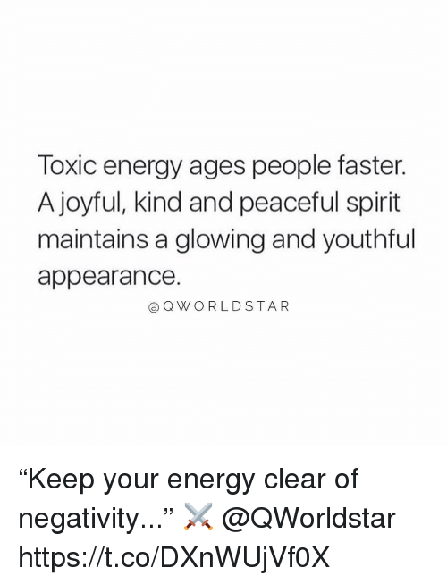 """Energy, Spirit, and Joyful: Toxic energy ages people faster.  A joyful, kind and peaceful spirit  maintains a glowing and youthful  appearance.  aQWO RLDSTAR """"Keep your energy clear of negativity..."""" ⚔️ @QWorldstar https://t.co/DXnWUjVf0X"""