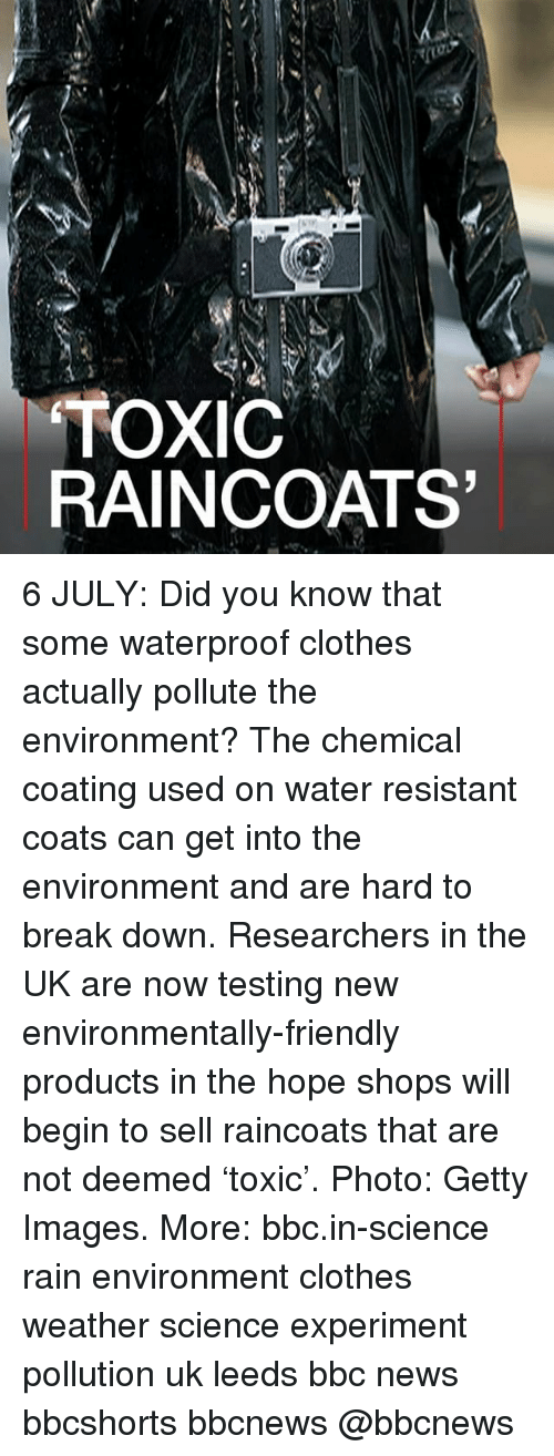 Pollute: TOXIC  RAINCOATS 6 JULY: Did you know that some waterproof clothes actually pollute the environment? The chemical coating used on water resistant coats can get into the environment and are hard to break down. Researchers in the UK are now testing new environmentally-friendly products in the hope shops will begin to sell raincoats that are not deemed 'toxic'. Photo: Getty Images. More: bbc.in-science rain environment clothes weather science experiment pollution uk leeds bbc news bbcshorts bbcnews @bbcnews