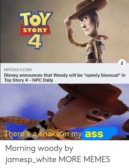 "npc: ToY  4  STORY  NPCDAILY.COM  Disney announces that Woody will be ""openly bisexual"" in  Toy Story 4 NPC Daily  There's a snake in my ass Morning woody by jamesp_white MORE MEMES"