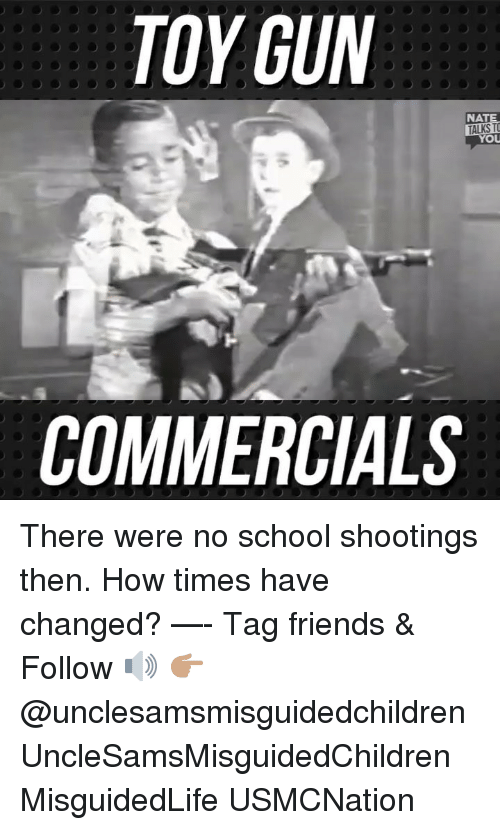 Friends, Memes, and School: TOY GUN  NATE  TALKS TO  COMMERCIALS There were no school shootings then. How times have changed? —- Tag friends & Follow 🔊 👉🏽 @unclesamsmisguidedchildren UncleSamsMisguidedChildren MisguidedLife USMCNation