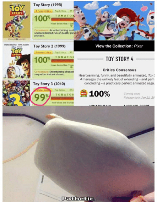 Funny, Pixar, and Run: Toy Story (1995)  TOY  Ttleter Critics Top Critics RTC  STORY  TOMATO I  100%  How does the Tom  Consensus: As entertaining as it  unprecedented run of quality pic  process.  TOM HANKS TIM ALLEN  View the Collection: Pixar  Toy Story 2 (1999)  T-eler Critics Top Crtics RTC  STORY  100%  TOMATO  TOY STORY 4  How does the Tom  Critics Consensus  Consensus: Entertaining charact  sequel an instant classic  Heartwarming, funny, and beautifully animated, Toy  manages the unlikely feat of extending and perh  concluding a practically perfect animated saga.  Toy Story 3 (2010)  netas Cri  RT c  Top Critics  100%  RED  Coming soon  9999  TOMATO  Release date: Jun 21, 20  How does the Tomat  AUDICNOC coonr  TOMATOAETED  Pathetic.