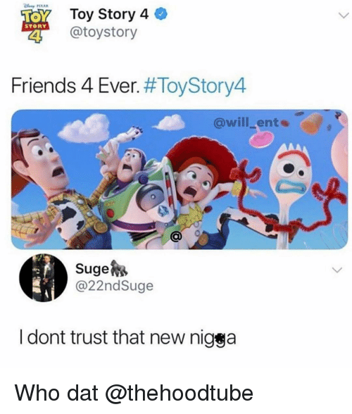 Friends, Memes, and Toy Story: Toy Story 4  otoystory  STORY  Friends 4 Ever. #ToyStory4  @will_ente  Suge  @22ndSuge  I dont trust that new nigga Who dat @thehoodtube
