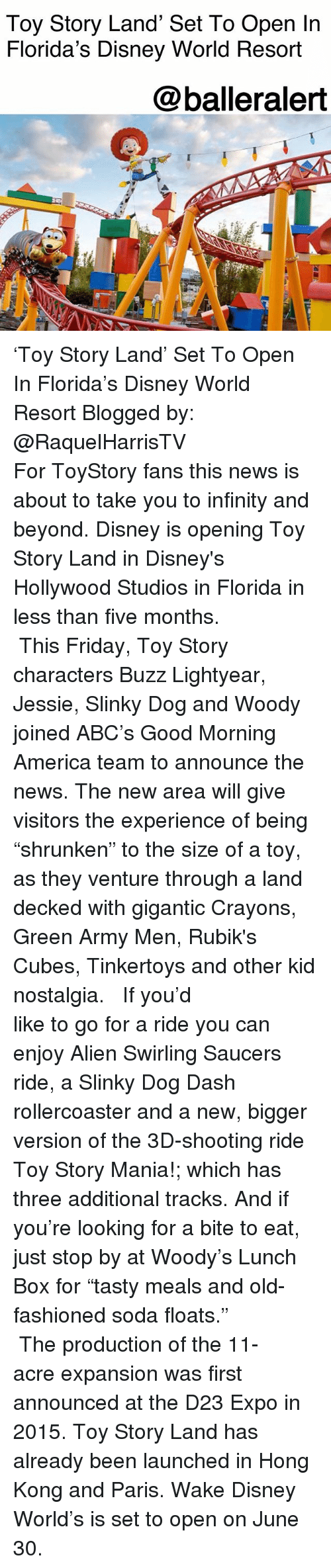 "Abc, America, and Disney: Toy Story Land' Set To Open In  Florida's Disney World Resort  @balleralert 'Toy Story Land' Set To Open In Florida's Disney World Resort Blogged by: @RaquelHarrisTV ⠀⠀⠀⠀⠀⠀⠀⠀⠀ ⠀⠀⠀⠀⠀⠀⠀⠀⠀ For ToyStory fans this news is about to take you to infinity and beyond. Disney is opening Toy Story Land in Disney's Hollywood Studios in Florida in less than five months. ⠀⠀⠀⠀⠀⠀⠀⠀⠀ ⠀⠀⠀⠀⠀⠀⠀⠀⠀ This Friday, Toy Story characters Buzz Lightyear, Jessie, Slinky Dog and Woody joined ABC's Good Morning America team to announce the news. The new area will give visitors the experience of being ""shrunken"" to the size of a toy, as they venture through a land decked with gigantic Crayons, Green Army Men, Rubik's Cubes, Tinkertoys and other kid nostalgia. ⠀⠀⠀⠀⠀⠀⠀⠀⠀ ⠀⠀⠀⠀⠀⠀⠀⠀⠀ If you'd like to go for a ride you can enjoy Alien Swirling Saucers ride, a Slinky Dog Dash rollercoaster and a new, bigger version of the 3D-shooting ride Toy Story Mania!; which has three additional tracks. And if you're looking for a bite to eat, just stop by at Woody's Lunch Box for ""tasty meals and old-fashioned soda floats."" ⠀⠀⠀⠀⠀⠀⠀⠀⠀ ⠀⠀⠀⠀⠀⠀⠀⠀⠀ The production of the 11-acre expansion was first announced at the D23 Expo in 2015. Toy Story Land has already been launched in Hong Kong and Paris. Wake Disney World's is set to open on June 30."
