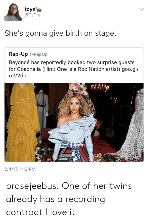 Beyonce, Coachella, and Love: toya  @TJF_X  She's gonna give birth on stage.  Rap-Up @RapUp  Beyoncé has reportedly booked two surprise guests  for Coachella (Hint: One is a Roc Nation artist) goo.gl/  ruV2dq  2/4/17, 1:12 PM prasejeebus: One of her twins already has a recording contract I love it