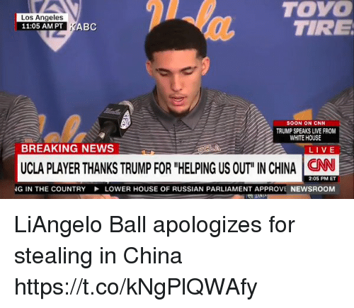 """cnn.com, Memes, and News: TOYO  TIRE  Los Angeles  11:05 AM PT KABC  SOON ON CNN  TRUMP SPEAKS LIVE FROM  WHITE HOUSE  BREAKING NEWS  LIVE .  UCLA PLAYER THANKS TRUMP FOR """"HELPING US OUT"""" IN CHINA CNN  2:05 PM ET  NG IN THE COUNTRY  LOWER HOUSE OF RUSSIAN PARLIAMENT APPROVE NEWSROOM LiAngelo Ball apologizes for stealing in China  https://t.co/kNgPlQWAfy"""