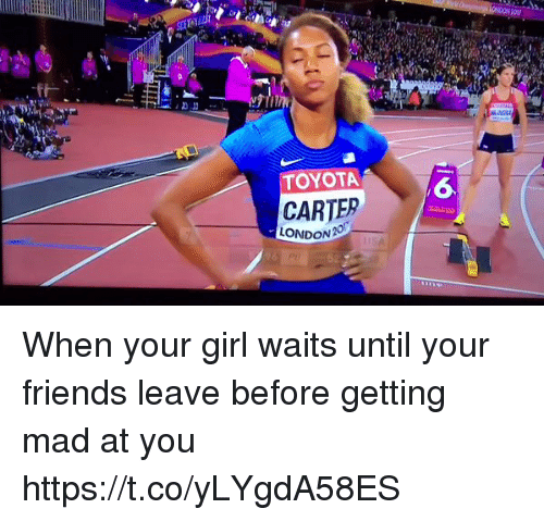 Friends, Toyota, and Girl: TOYOTA  6  CARTER  LONDON  52 When your girl waits until your friends leave before getting mad at you https://t.co/yLYgdA58ES
