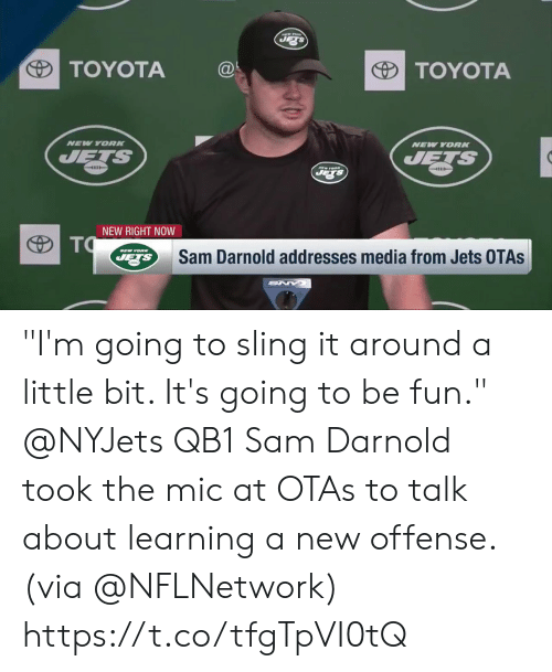 """Memes, Toyota, and Jets: TOYOTA@  TOYOTA  NEV YORK  NEW YORN  4111  NEW RIGHT NOW  Sam Darnold addresses media from Jets OTAs """"I'm going to sling it around a little bit. It's going to be fun.""""  @NYJets QB1 Sam Darnold took the mic at OTAs to talk about learning a new offense. (via @NFLNetwork) https://t.co/tfgTpVI0tQ"""