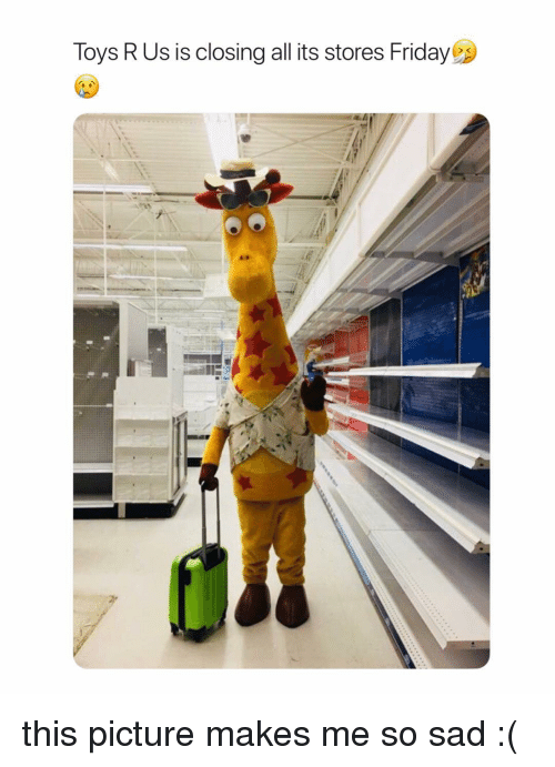 Friday, Toys R Us, and Toys: Toys R Us is closing all its stores Friday this picture makes me so sad :(